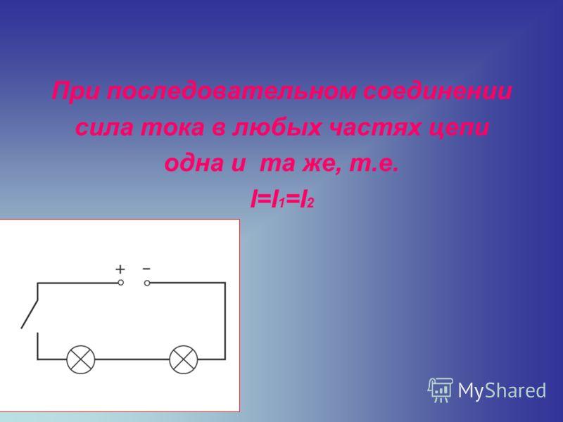 При последовательном соединении сила тока в любых частях цепи одна и та же, т.е. І=І 1 =І 2