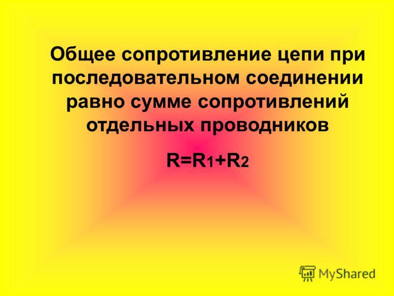 Общее сопротивление цепи при последовательном соединении равно сумме сопротивлений отдельных проводников R=R 1 +R 2