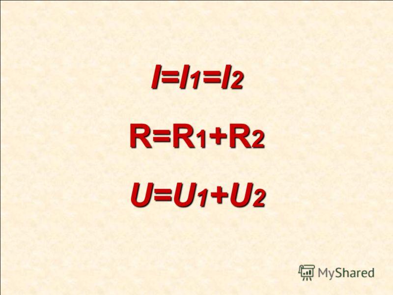 І=І 1 =І 2 R=R 1 +R 2 U=U 1 +U 2