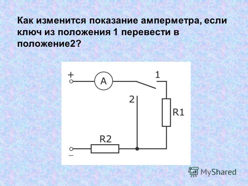 Как изменится показание амперметра, если ключ из положения 1 перевести в положение2?