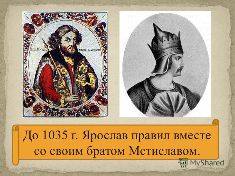 До 1035 г. Ярослав правил вместе со своим братом Мстиславом.