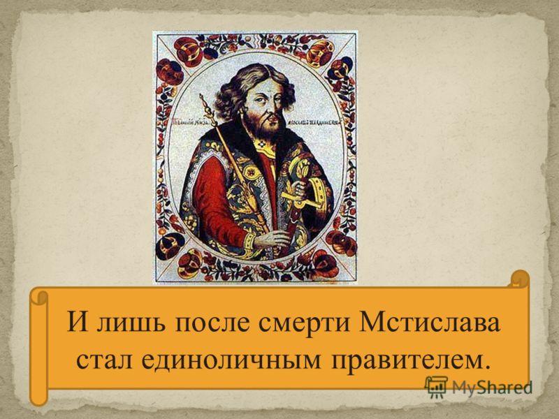 До 1035 г. Ярослав правил вместе со своим братом Мстиславом И лишь после смерти Мстислава стал единоличным правителем.