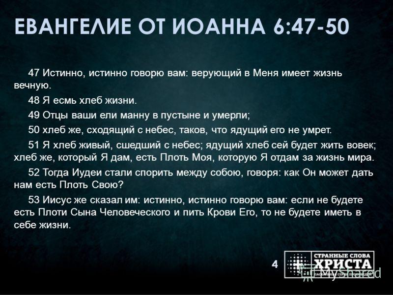 ЕВАНГЕЛИЕ ОТ ИОАННА 6:47-50 47 Истинно, истинно говорю вам: верующий в Меня имеет жизнь вечную. 48 Я есмь хлеб жизни. 49 Отцы ваши ели манну в пустыне и умерли; 50 хлеб же, сходящий с небес, таков, что ядущий его не умрет. 51 Я хлеб живый, сшедший с