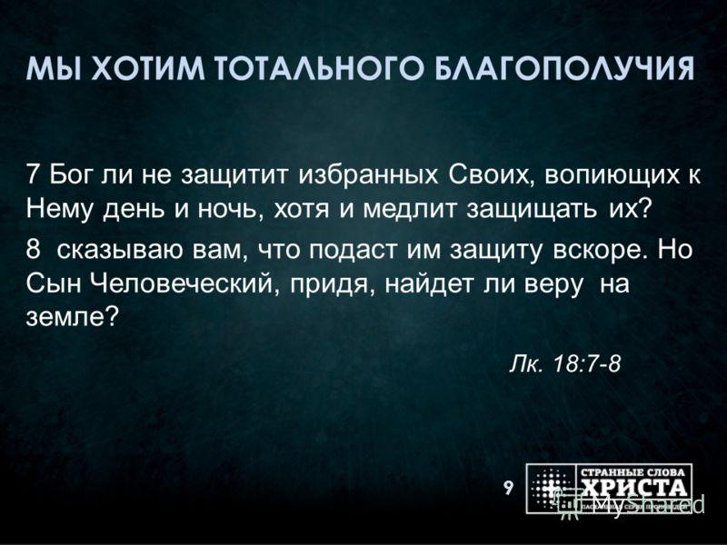 МЫ ХОТИМ ТОТАЛЬНОГО БЛАГОПОЛУЧИЯ 7 Бог ли не защитит избранных Своих, вопиющих к Нему день и ночь, хотя и медлит защищать их? 8 сказываю вам, что подаст им защиту вскоре. Но Сын Человеческий, придя, найдет ли веру на земле? Лк. 18:7-8 9