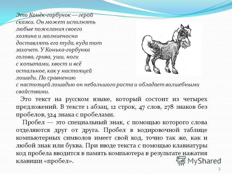 3 Это Конёк-горбунок герой сказки. Он может исполнять любые пожелания своего хозяина и молниеносно доставлять его туда, куда тот захочет. У Конька-горбунка голова, грива, уши, ноги с копытами, хвост и всё остальное, как у настоящей лошади. По сравнен