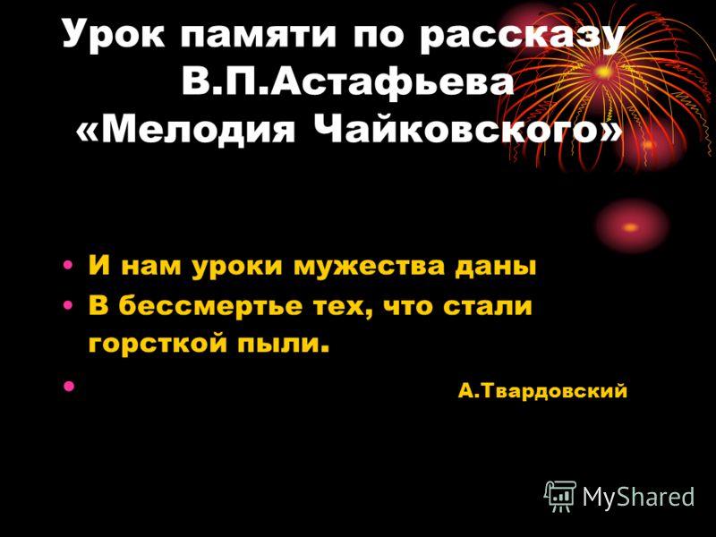 Урок памяти по рассказу В.П.Астафьева «Мелодия Чайковского» И нам уроки мужества даны В бессмертье тех, что стали горсткой пыли. А.Твардовский