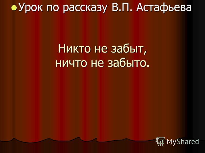 Никто не забыт, ничто не забыто. Урок по рассказу В.П. Астафьева Урок по рассказу В.П. Астафьева