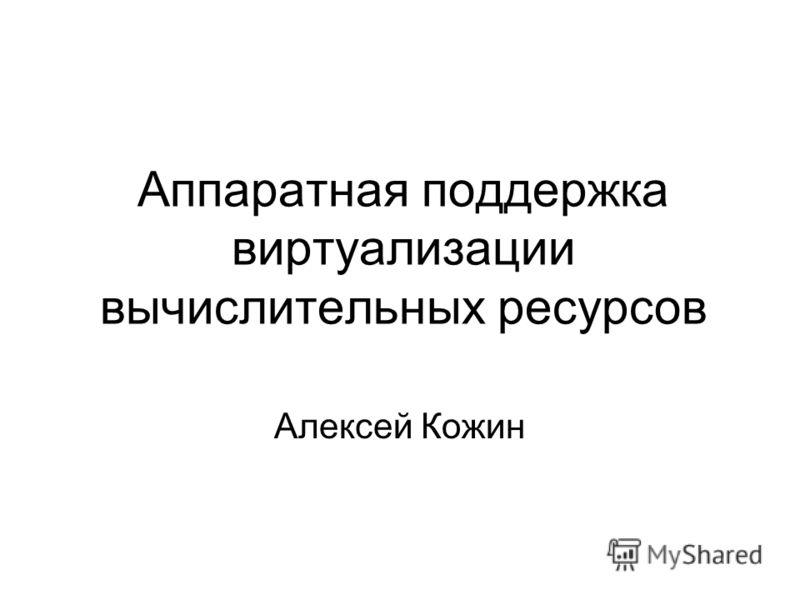 Аппаратная поддержка виртуализации вычислительных ресурсов Алексей Кожин
