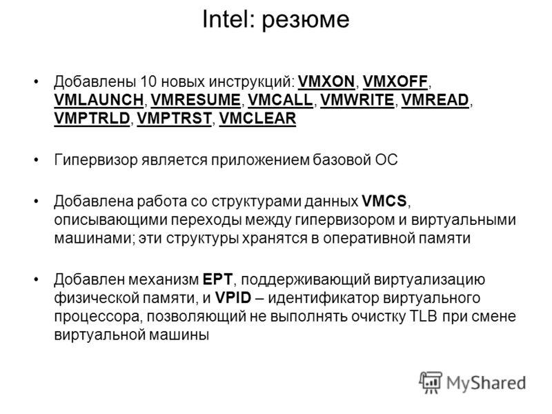 Intel: резюме Добавлены 10 новых инструкций: VMXON, VMXOFF, VMLAUNCH, VMRESUME, VMCALL, VMWRITE, VMREAD, VMPTRLD, VMPTRST, VMCLEAR Гипервизор является приложением базовой ОС Добавлена работа со структурами данных VMCS, описывающими переходы между гип