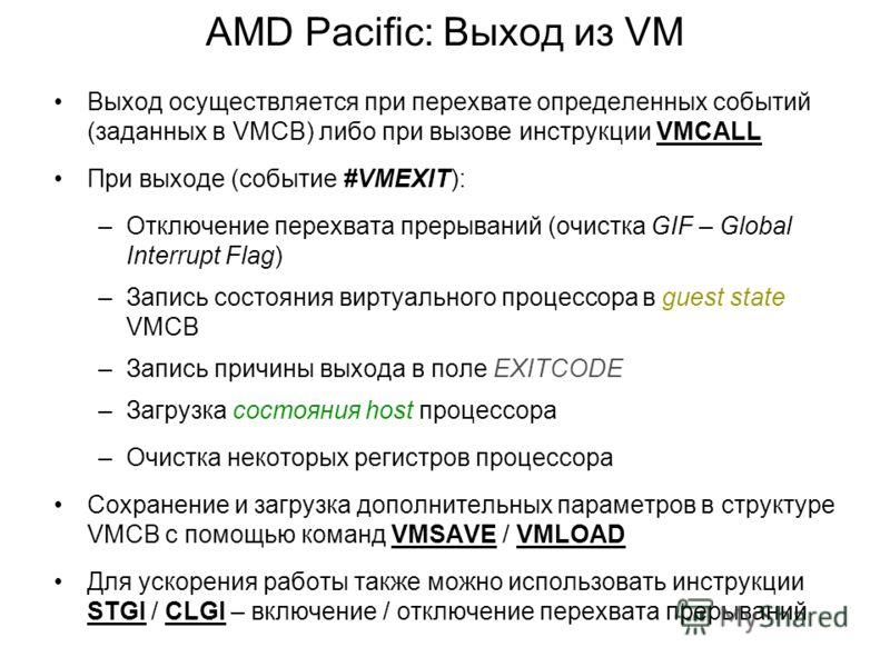 AMD Pacific: Выход из VM Выход осуществляется при перехвате определенных событий (заданных в VMCB) либо при вызове инструкции VMCALL При выходе (событие #VMEXIT): –Отключение перехвата прерываний (очистка GIF – Global Interrupt Flag) –Запись состояни