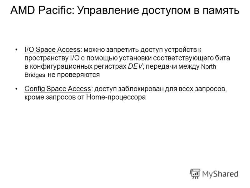I/O Space Access: можно запретить доступ устройств к пространству I/O с помощью установки соответствующего бита в конфигурационных регистрах DEV; передачи между North Bridges не проверяются Config Space Access: доступ заблокирован для всех запросов,