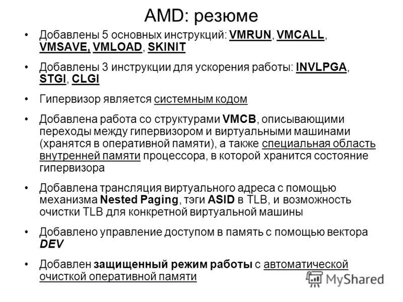 AMD: резюме Добавлены 5 основных инструкций: VMRUN, VMCALL, VMSAVE, VMLOAD, SKINIT Добавлены 3 инструкции для ускорения работы: INVLPGA, STGI, CLGI Гипервизор является системным кодом Добавлена работа со структурами VMCB, описывающими переходы между