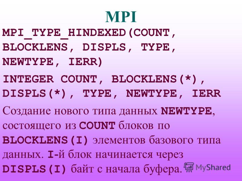 MPI MPI_TYPE_HINDEXED(COUNT, BLOCKLENS, DISPLS, TYPE, NEWTYPE, IERR) INTEGER COUNT, BLOCKLENS(*), DISPLS(*), TYPE, NEWTYPE, IERR Создание нового типа данных NEWTYPE, состоящего из COUNT блоков по BLOCKLENS(I) элементов базового типа данных. I -й блок
