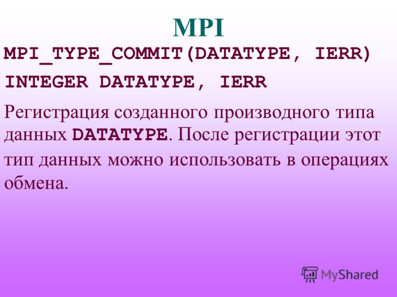 MPI MPI_TYPE_COMMIT(DATATYPE, IERR) INTEGER DATATYPE, IERR Регистрация созданного производного типа данных DATATYPE. После регистрации этот тип данных можно использовать в операциях обмена.