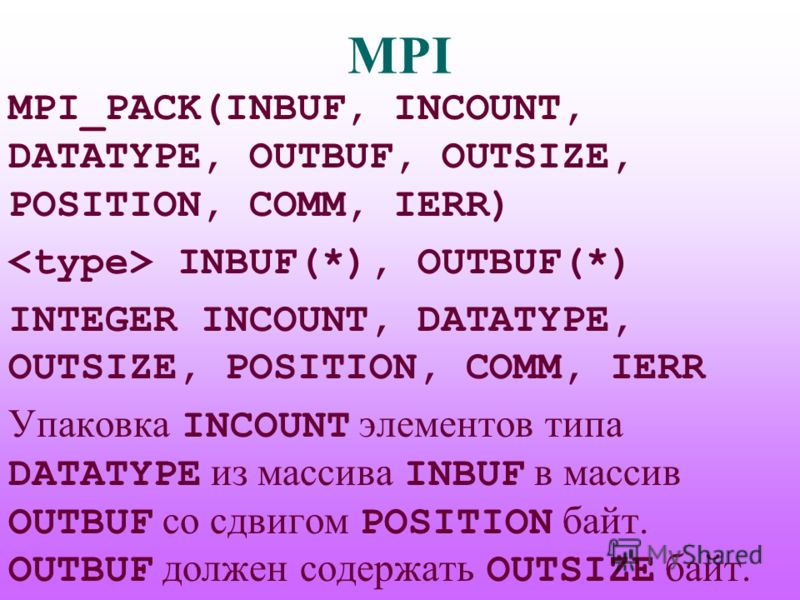 MPI MPI_PACK(INBUF, INCOUNT, DATATYPE, OUTBUF, OUTSIZE, POSITION, COMM, IERR) INBUF(*), OUTBUF(*) INTEGER INCOUNT, DATATYPE, OUTSIZE, POSITION, COMM, IERR Упаковка INCOUNT элементов типа DATATYPE из массива INBUF в массив OUTBUF со сдвигом POSITION б