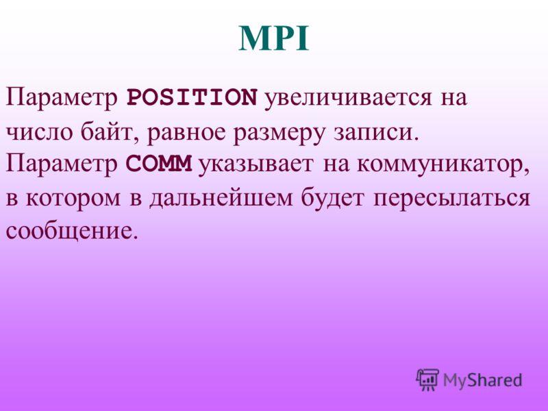 MPI Параметр POSITION увеличивается на число байт, равное размеру записи. Параметр COMM указывает на коммуникатор, в котором в дальнейшем будет пересылаться сообщение.