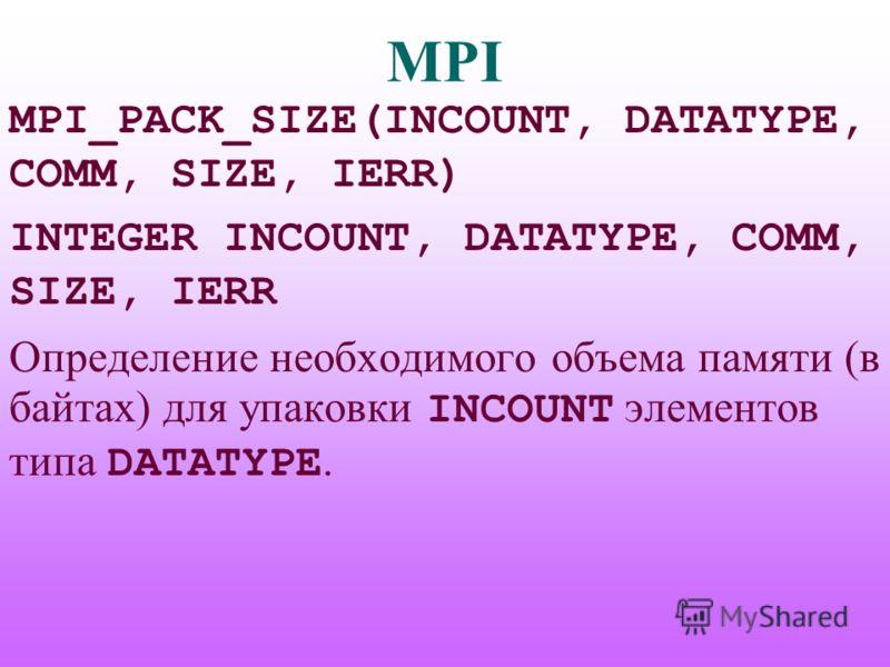 MPI MPI_PACK_SIZE(INCOUNT, DATATYPE, COMM, SIZE, IERR) INTEGER INCOUNT, DATATYPE, COMM, SIZE, IERR Определение необходимого объема памяти (в байтах) для упаковки INCOUNT элементов типа DATATYPE.