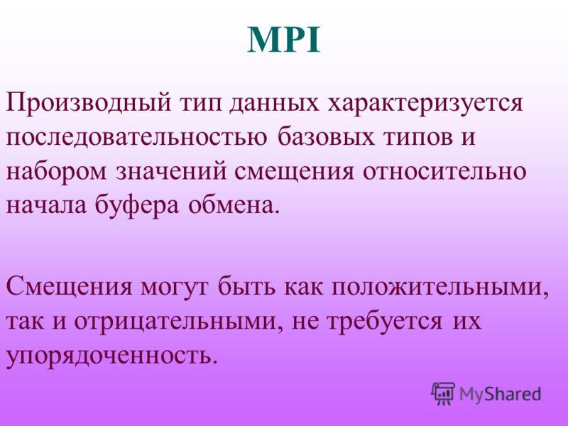MPI Производный тип данных характеризуется последовательностью базовых типов и набором значений смещения относительно начала буфера обмена. Смещения могут быть как положительными, так и отрицательными, не требуется их упорядоченность.