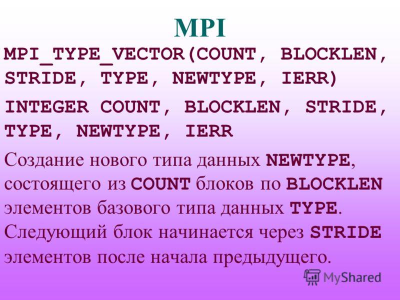 MPI MPI_TYPE_VECTOR(COUNT, BLOCKLEN, STRIDE, TYPE, NEWTYPE, IERR) INTEGER COUNT, BLOCKLEN, STRIDE, TYPE, NEWTYPE, IERR Создание нового типа данных NEWTYPE, состоящего из COUNT блоков по BLOCKLEN элементов базового типа данных TYPE. Следующий блок нач