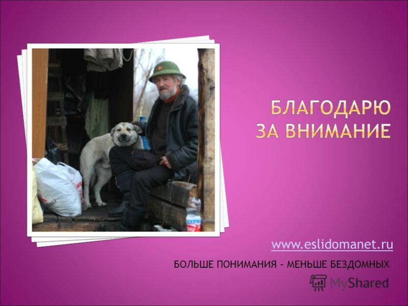 www.eslidomanet.ru БОЛЬШЕ ПОНИМАНИЯ – МЕНЬШЕ БЕЗДОМНЫХ