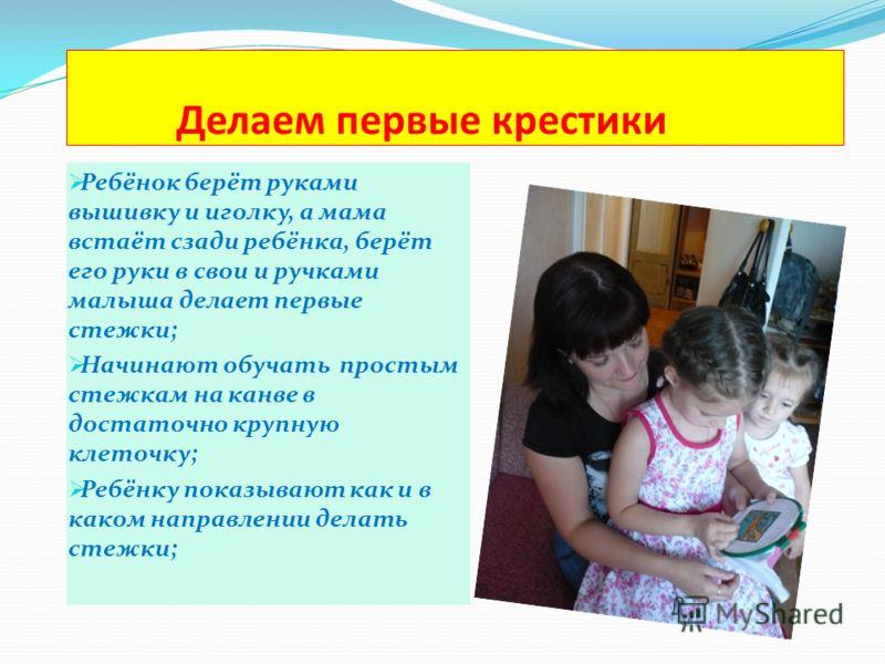 Делаем первые крестики Ребёнок берёт руками вышивку и иголку, а мама встаёт сзади ребёнка, берёт его руки в свои и ручками малыша делает первые стежки; Начинают обучать простым стежкам на канве в достаточно крупную клеточку; Ребёнку показывают как и