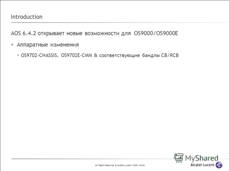 All Rights Reserved © Alcatel-Lucent 2009, XXXXX Introduction AOS 6.4.2 открывает новые возможности для OS9000/OS9000E Аппаратные изменения OS9702-CHASSIS, OS9702E-CMM & соответствующие бандлы CB/RCB