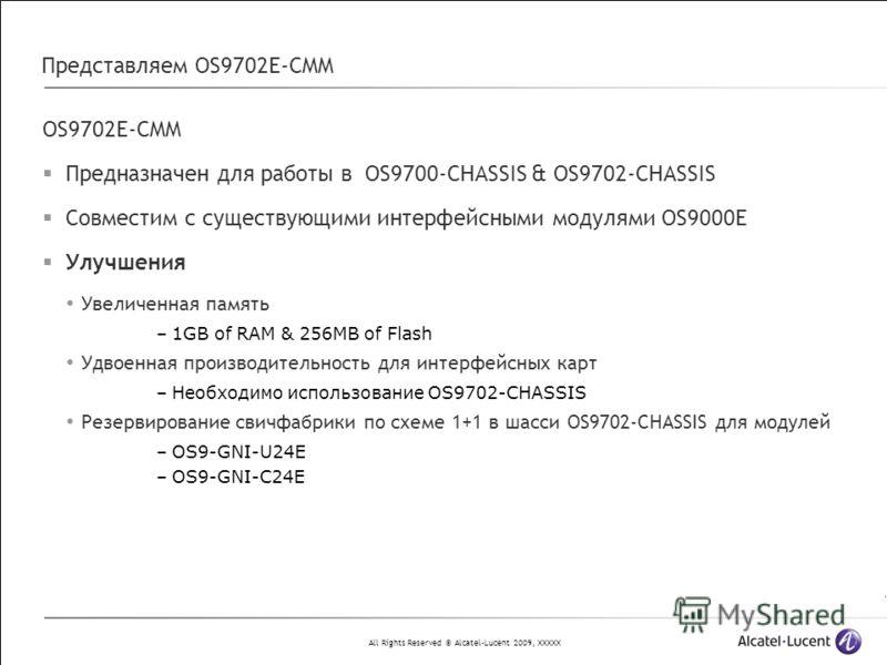 All Rights Reserved © Alcatel-Lucent 2009, XXXXX Представляем OS9702E-CMM OS9702E-CMM Предназначен для работы в OS9700-CHASSIS & OS9702-CHASSIS Совместим с существующими интерфейсными модулями OS9000E Улучшения Увеличенная память –1GB of RAM & 256MB