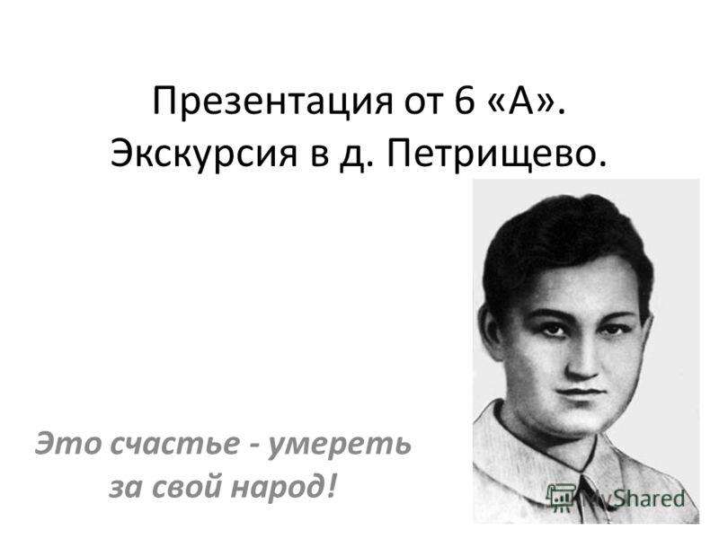 Презентация от 6 «А». Экскурсия в д. Петрищево. Это счастье - умереть за свой народ!