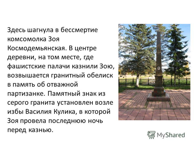 Здесь шагнула в бессмертие комсомолка Зоя Космодемьянская. В центре деревни, на том месте, где фашистские палачи казнили Зою, возвышается гранитный обелиск в память об отважной партизанке. Памятный знак из серого гранита установлен возле избы Василия