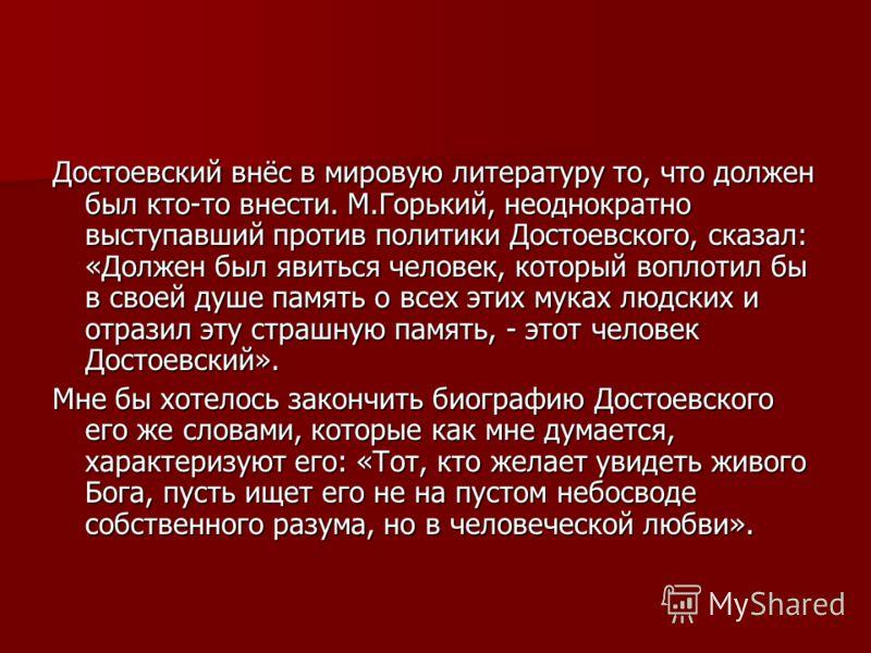 Достоевский внёс в мировую литературу то, что должен был кто-то внести. М.Горький, неоднократно выступавший против политики Достоевского, сказал: «Должен был явиться человек, который воплотил бы в своей душе память о всех этих муках людских и отразил