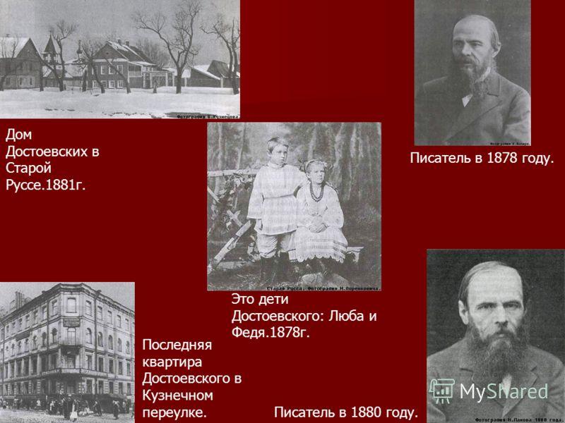 Дом Достоевских в Старой Руссе.1881г. Это дети Достоевского: Люба и Федя.1878г. Последняя квартира Достоевского в Кузнечном переулке. Писатель в 1878 году. Писатель в 1880 году.