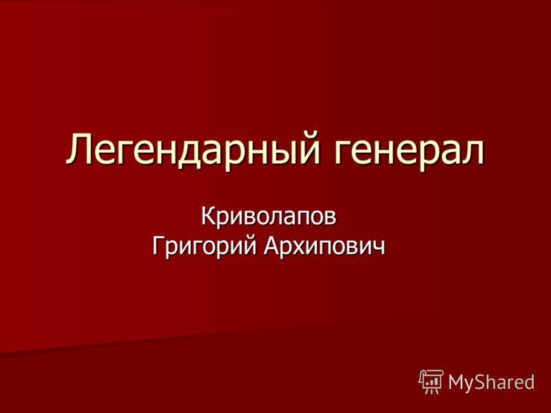 Легендарный генерал Криволапов Григорий Архипович
