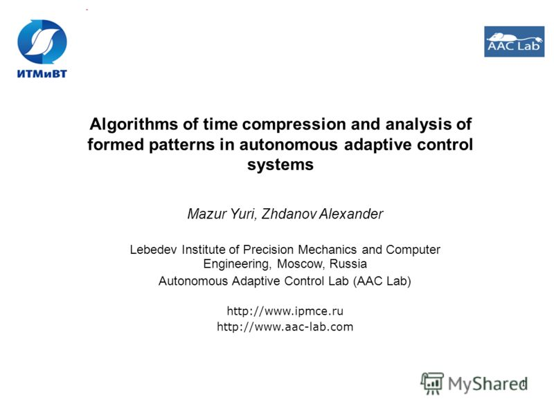 1 Algorithms of time compression and analysis of formed patterns in autonomous adaptive control systems Mazur Yuri, Zhdanov Alexander Lebedev Institute of Precision Mechanics and Computer Engineering, Moscow, Russia Autonomous Adaptive Control Lab (A