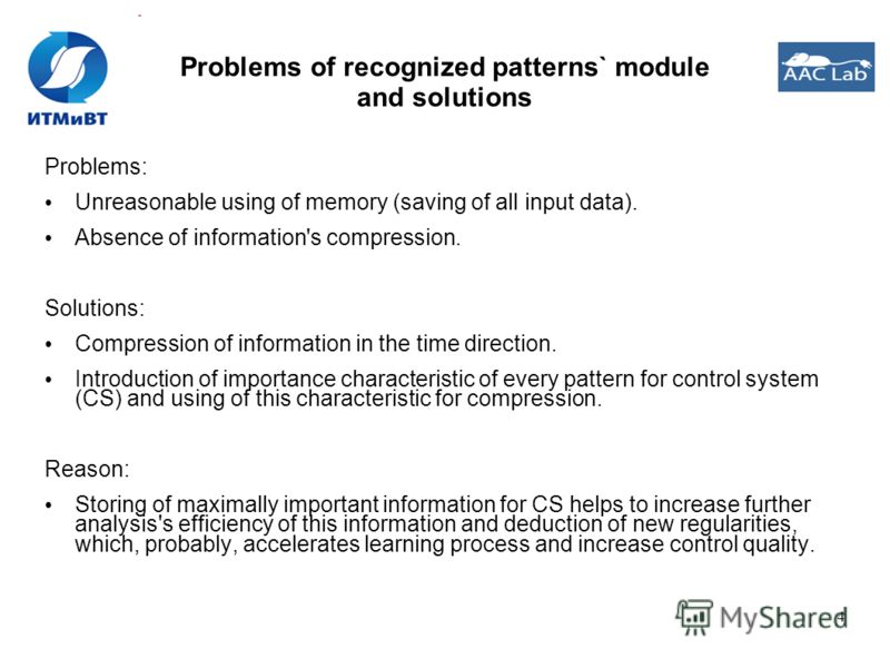 4 Problems of recognized patterns` module and solutions Problems: Unreasonable using of memory (saving of all input data). Absence of information's compression. Solutions: Compression of information in the time direction. Introduction of importance c
