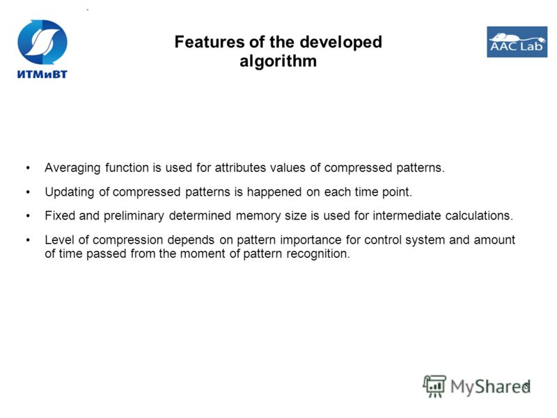 8 Features of the developed algorithm Averaging function is used for attributes values of compressed patterns. Updating of compressed patterns is happened on each time point. Fixed and preliminary determined memory size is used for intermediate calcu