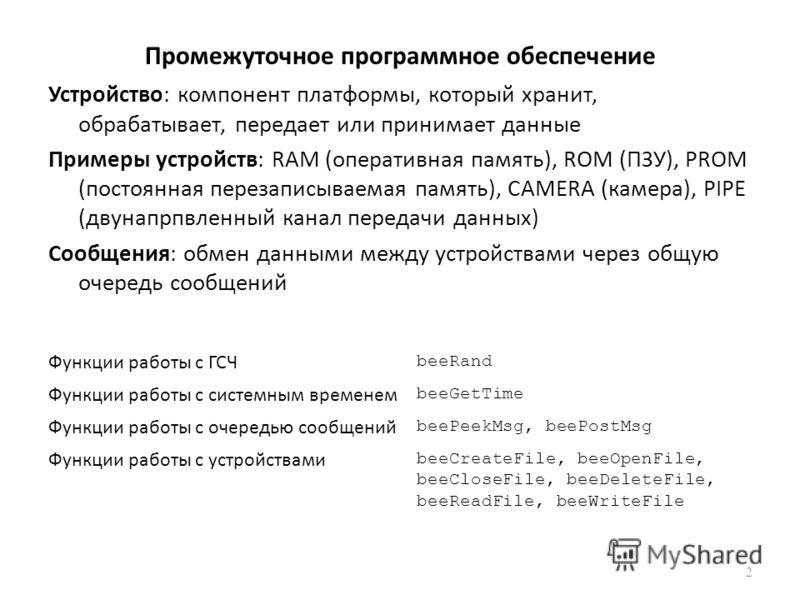 Промежуточное программное обеспечение 2 Функции работы с ГСЧ beeRand Функции работы с системным временем beeGetTime Функции работы с очередью сообщений beePeekMsg, beePostMsg Функции работы с устройствами beeCreateFile, beeOpenFile, beeCloseFile, bee