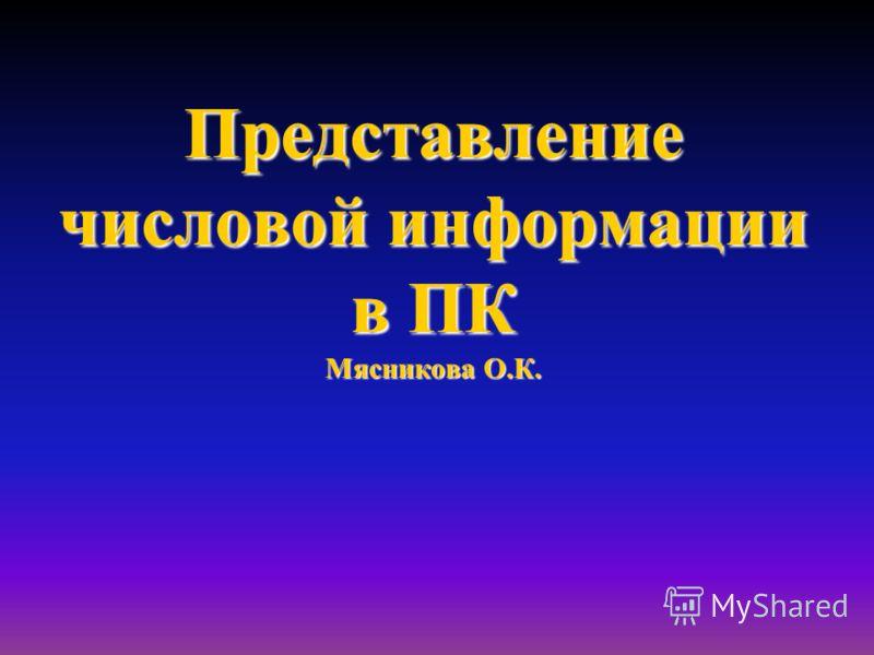 Представление числовой информации в ПК Мясникова О.К.