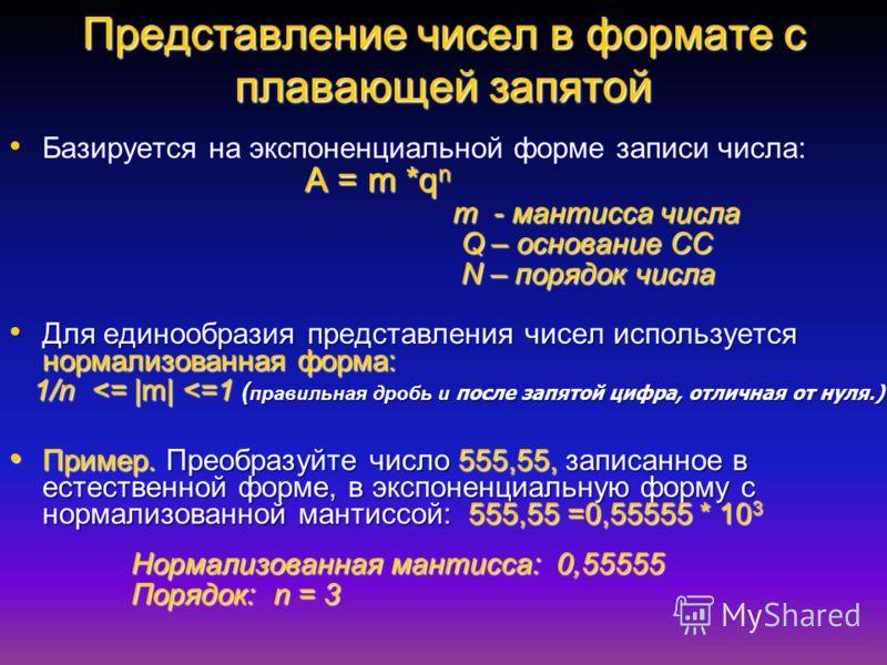 Представление чисел в формате с плавающей запятой Базируется на экспоненциальной форме записи числа: Базируется на экспоненциальной форме записи числа: A = m *q n A = m *q n m - мантисса числа m - мантисса числа Q – основание СС Q – основание СС N –