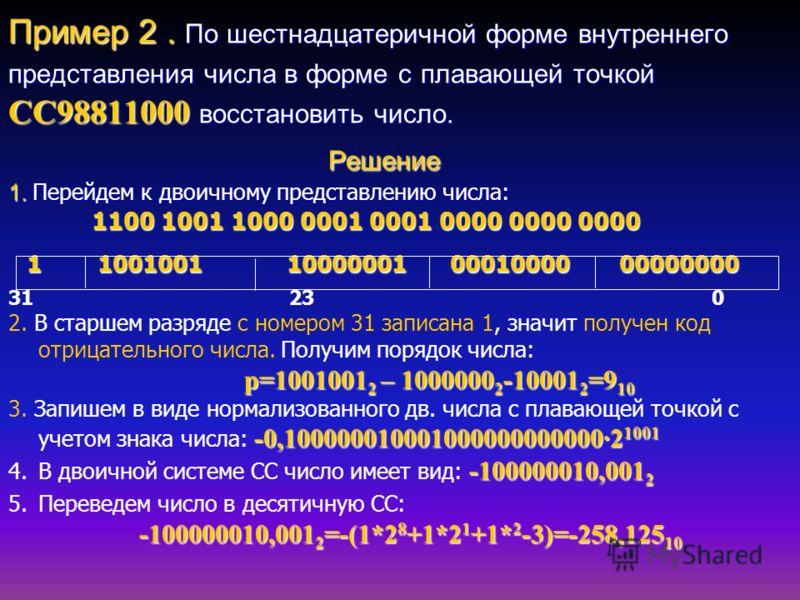 Пример 2. По шестнадцатеричной форме внутреннего представления числа в форме с плавающей точкой CC98811000 восстановить число. Решение 1. Перейдем к двоичному представлению числа: 1100 1001 1000 0001 0001 0000 0000 0000 1 1001001 10000001 00010000 00