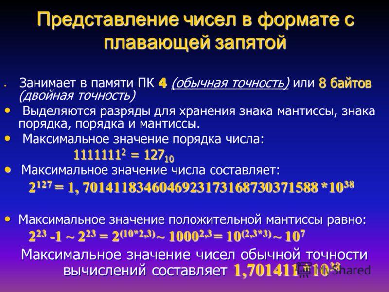 Представление чисел в формате с плавающей запятой Занимает в памяти ПК 4 (обычная точность) или 8 байтов (двойная точность) Занимает в памяти ПК 4 (обычная точность) или 8 байтов (двойная точность) Выделяются разряды для хранения знака мантиссы, знак