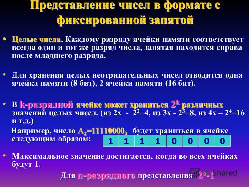 Представление чисел в формате с фиксированной запятой Целые числа. Каждому разряду ячейки памяти соответствует всегда один и тот же разряд числа, запятая находится справа после младшего разряда. Целые числа. Каждому разряду ячейки памяти соответствуе
