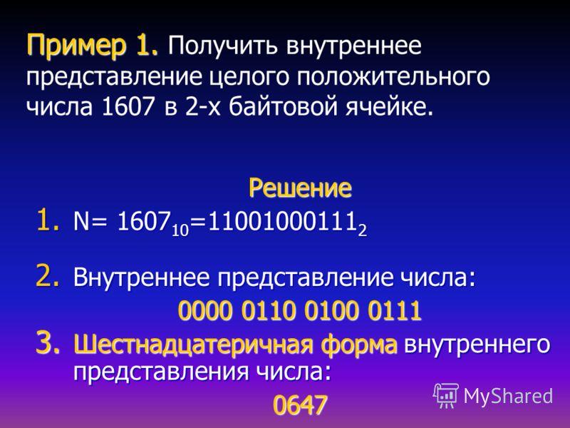 Пример 1. Пример 1. Получить внутреннее представление целого положительного числа 1607 в 2-х байтовой ячейке. Решение 1. N= 1607 10 =11001000111 2 2. Внутреннее представление числа: 0000 0110 0100 0111 3. Шестнадцатеричная форма внутреннего представл