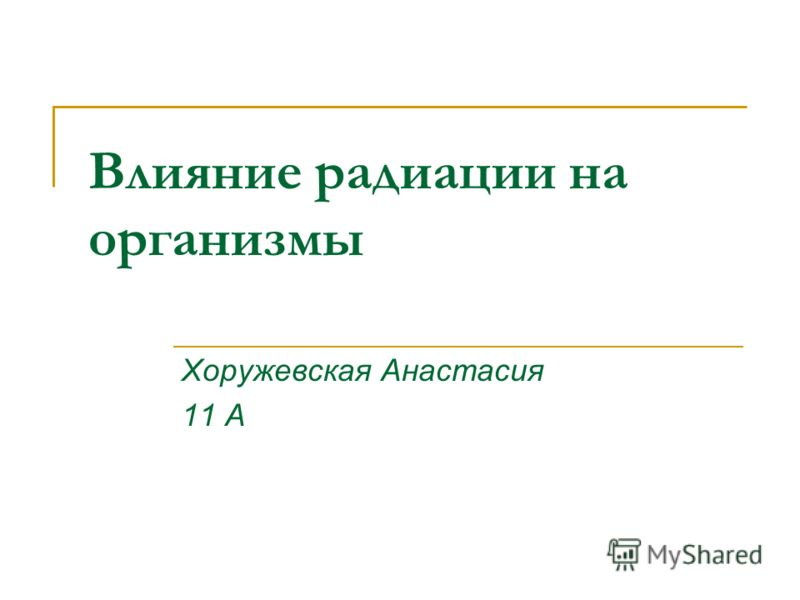 Влияние радиации на организмы Хоружевская Анастасия 11 А