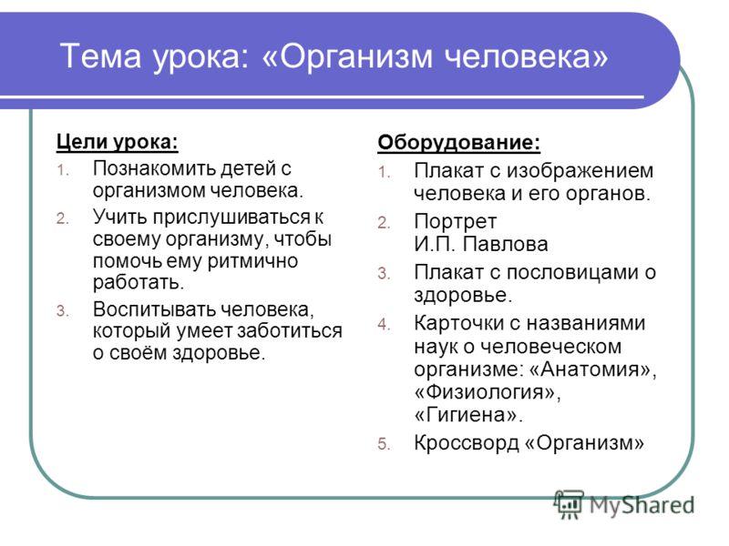 Тема урока: «Организм человека» Цели урока: 1. Познакомить детей с организмом человека. 2. Учить прислушиваться к своему организму, чтобы помочь ему ритмично работать. 3. Воспитывать человека, который умеет заботиться о своём здоровье. Оборудование: