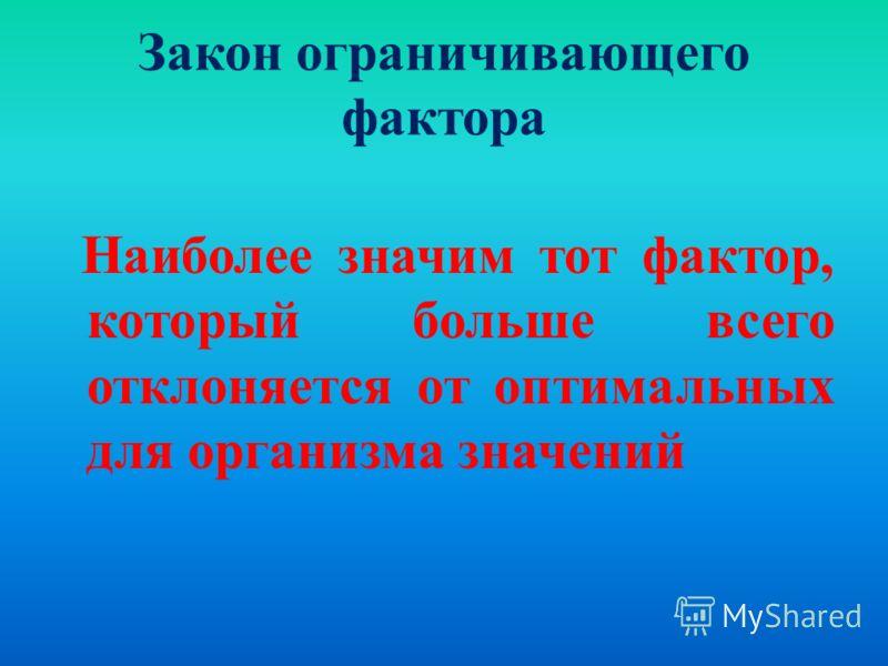 Закон ограничивающего фактора Наиболее значим тот фактор, который больше всего отклоняется от оптимальных для организма значений