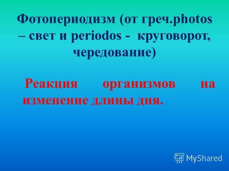 Фотопериодизм (от греч.photos – свет и periodos - круговорот, чередование) Реакция организмов на изменение длины дня.
