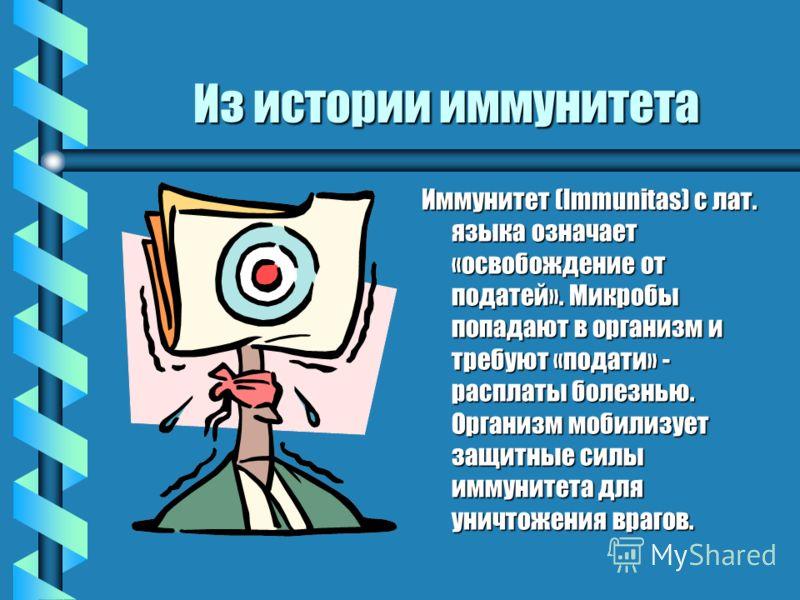 Из истории иммунитета Иммунитет (Immunitas) с лат. языка означает «освобождение от податей». Микробы попадают в организм и требуют «подати» - расплаты болезнью. Организм мобилизует защитные силы иммунитета для уничтожения врагов.