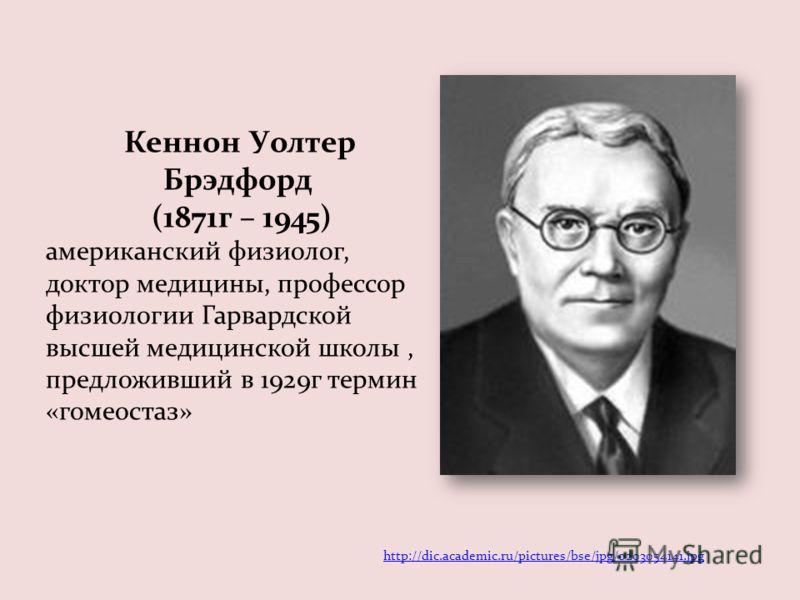 Кеннон Уолтер Брэдфорд (1871г – 1945) американский физиолог, доктор медицины, профессор физиологии Гарвардской высшей медицинской школы, предложивший в 1929г термин «гомеостаз» http://dic.academic.ru/pictures/bse/jpg/0203054141.jpg