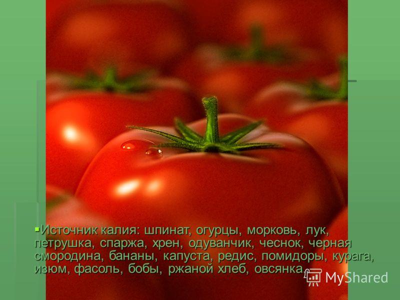 Источник калия: шпинат, огурцы, морковь, лук, петрушка, спаржа, хрен, одуванчик, чеснок, черная смородина, бананы, капуста, редис, помидоры, курага, изюм, фасоль, бобы, ржаной хлеб, овсянка. Источник калия: шпинат, огурцы, морковь, лук, петрушка, спа
