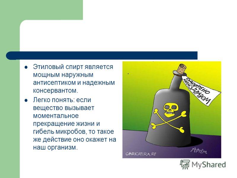 Этиловый спирт является мощным наружным антисептиком и надежным консервантом. Легко понять: если вещество вызывает моментальное прекращение жизни и гибель микробов, то такое же действие оно окажет на наш организм.